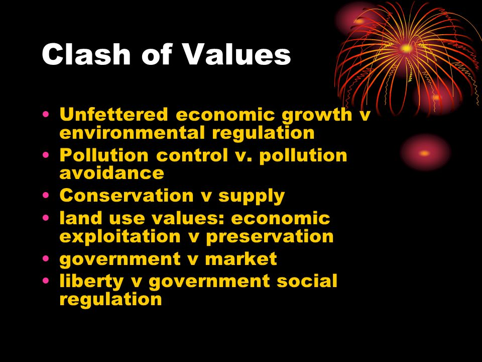 Clash of Values Unfettered economic growth v environmental regulation Pollution control v.