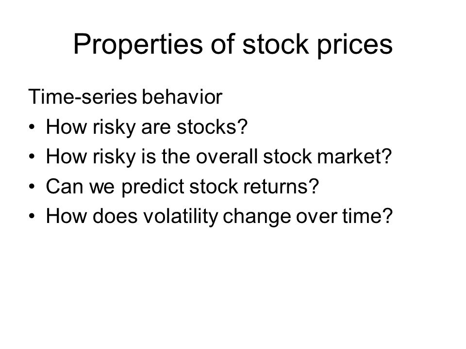 Properties of stock prices Time-series behavior How risky are stocks.