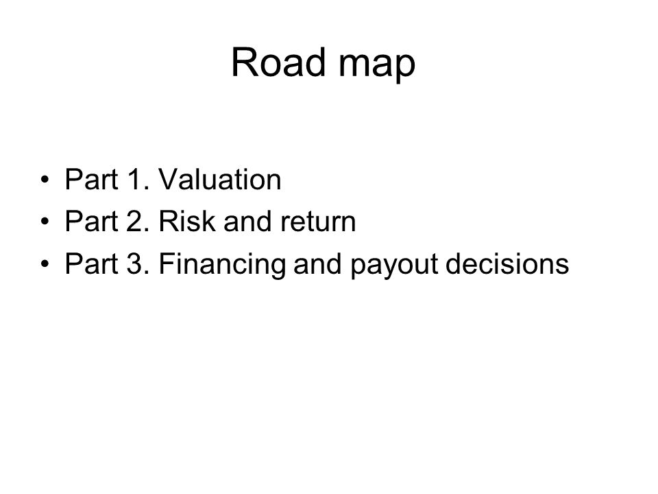 Road map Part 1. Valuation Part 2. Risk and return Part 3. Financing and payout decisions