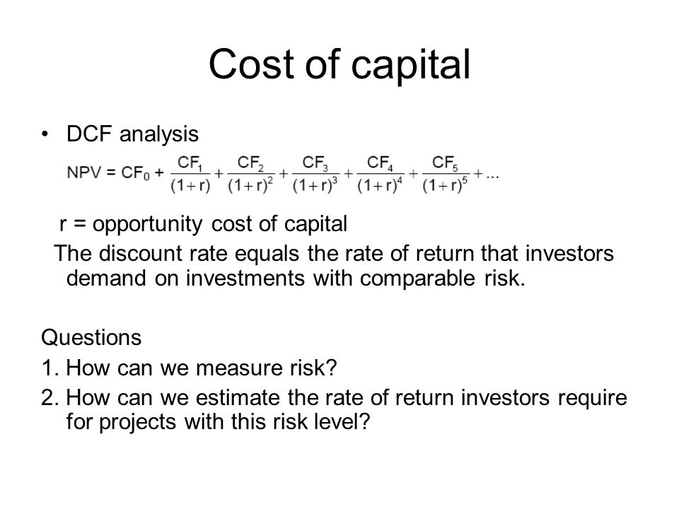 Cost of capital DCF analysis r = opportunity cost of capital The discount rate equals the rate of return that investors demand on investments with comparable risk.