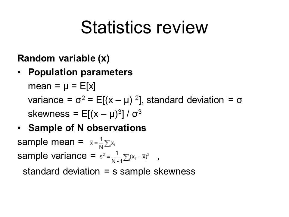 Statistics review Random variable (x) Population parameters mean = μ = E[x] variance = σ 2 = E[(x – μ) 2 ], standard deviation = σ skewness = E[(x – μ) 3 ] / σ 3 Sample of N observations sample mean = sample variance =, standard deviation = s sample skewness