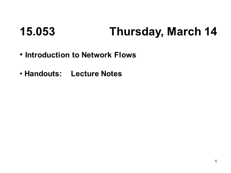 1 15.053 Thursday, March 14 Introduction to Network Flows Handouts: Lecture Notes