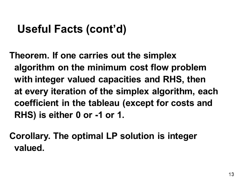 13 Useful Facts (contd) Theorem. If one carries out the simplex algorithm on the minimum cost flow problem with integer valued capacities and RHS, the