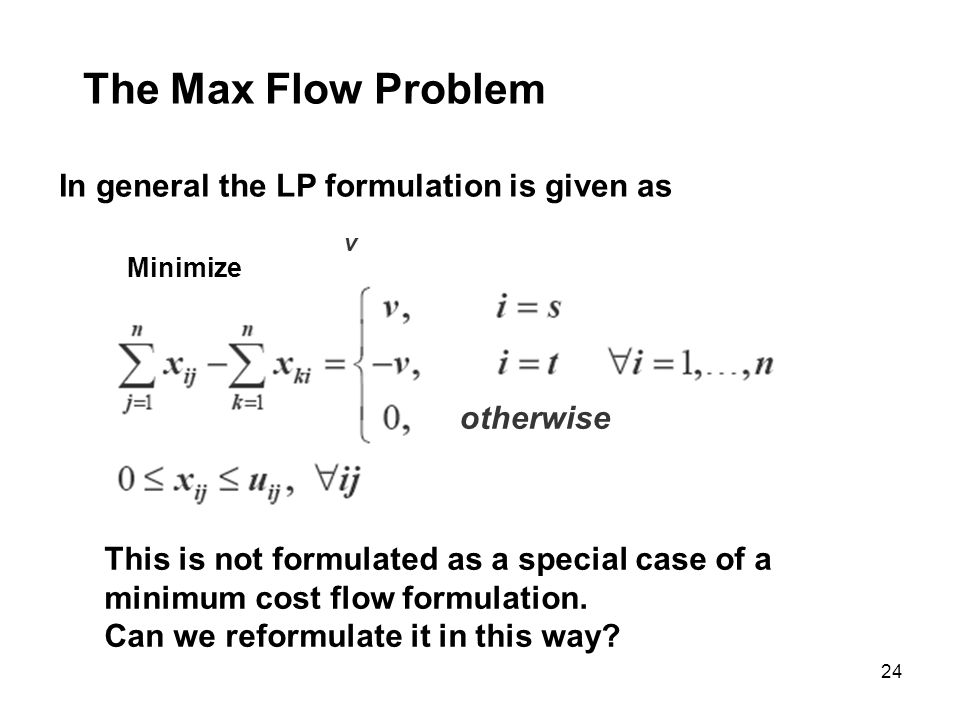 24 The Max Flow Problem In general the LP formulation is given as Minimize v otherwise This is not formulated as a special case of a minimum cost flow