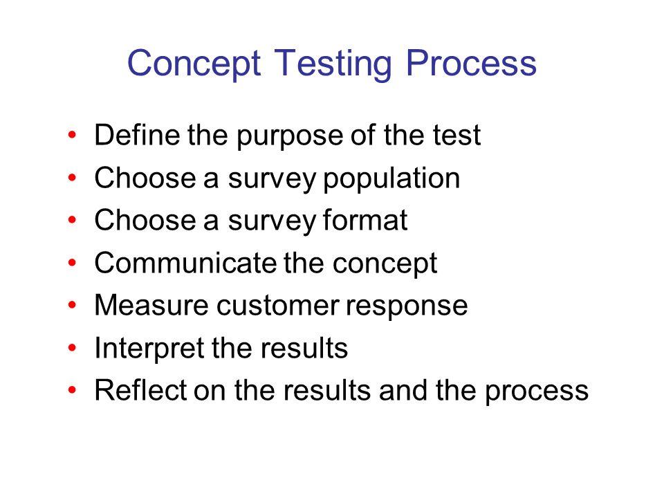 Concept Testing Process Define the purpose of the test Choose a survey population Choose a survey format Communicate the concept Measure customer resp