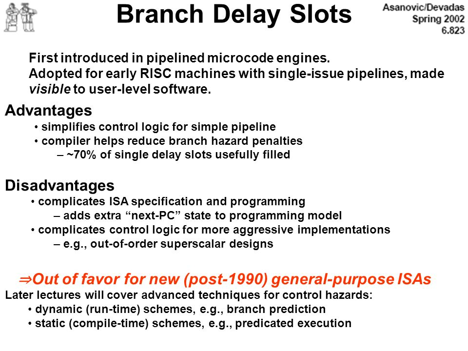 Branch Delay Slots First introduced in pipelined microcode engines. Adopted for early RISC machines with single-issue pipelines, made visible to user-