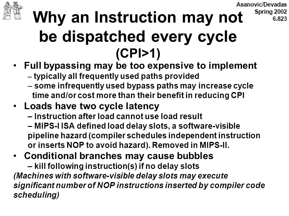Why an Instruction may not be dispatched every cycle (CPI>1) Full bypassing may be too expensive to implement – typically all frequently used paths pr