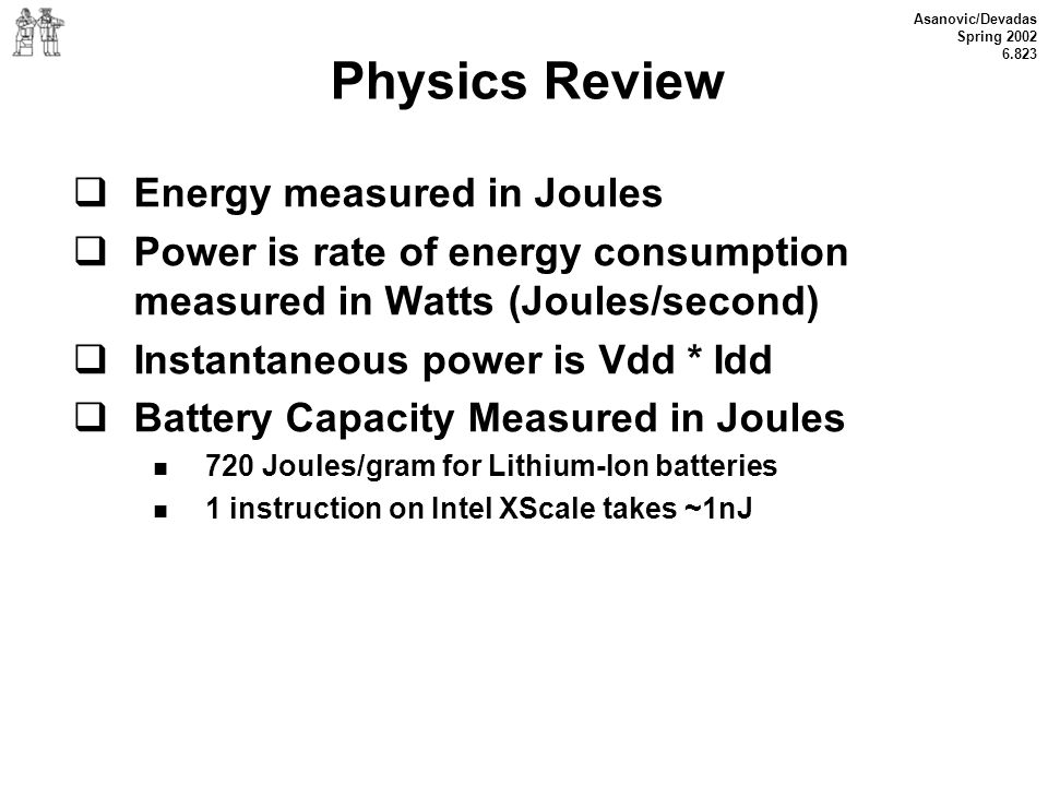 Asanovic/Devadas Spring 2002 6.823 Physics Review Energy measured in Joules Power is rate of energy consumption measured in Watts (Joules/second) Inst
