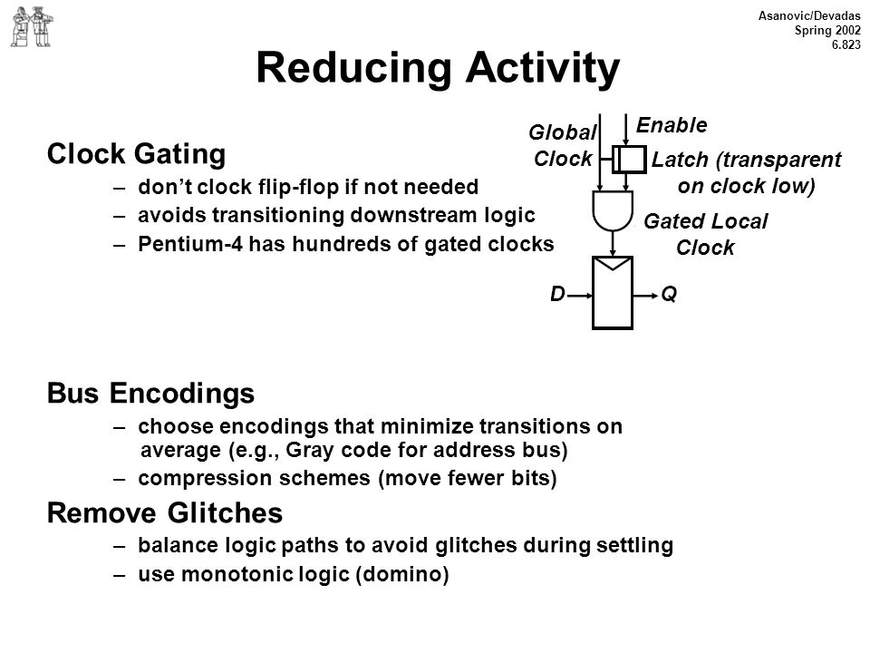 Asanovic/Devadas Spring 2002 6.823 Reducing Activity Clock Gating – dont clock flip-flop if not needed – avoids transitioning downstream logic – Penti