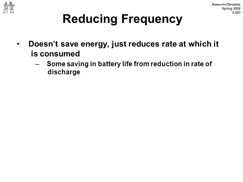 Asanovic/Devadas Spring 2002 6.823 Reducing Frequency Doesnt save energy, just reduces rate at which it is consumed – Some saving in battery life from