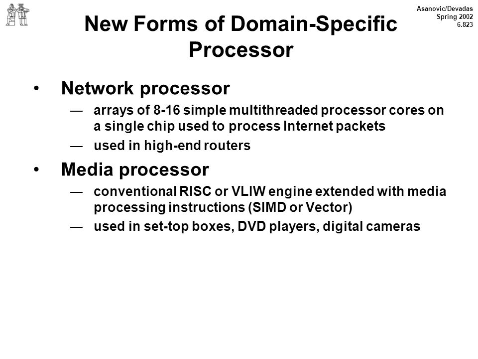 Asanovic/Devadas Spring 2002 6.823 New Forms of Domain-Specific Processor Network processor arrays of 8-16 simple multithreaded processor cores on a s