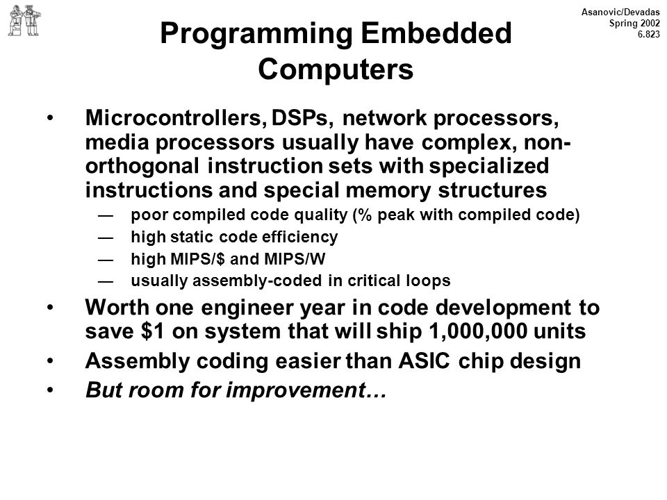 Asanovic/Devadas Spring 2002 6.823 Programming Embedded Computers Microcontrollers, DSPs, network processors, media processors usually have complex, n