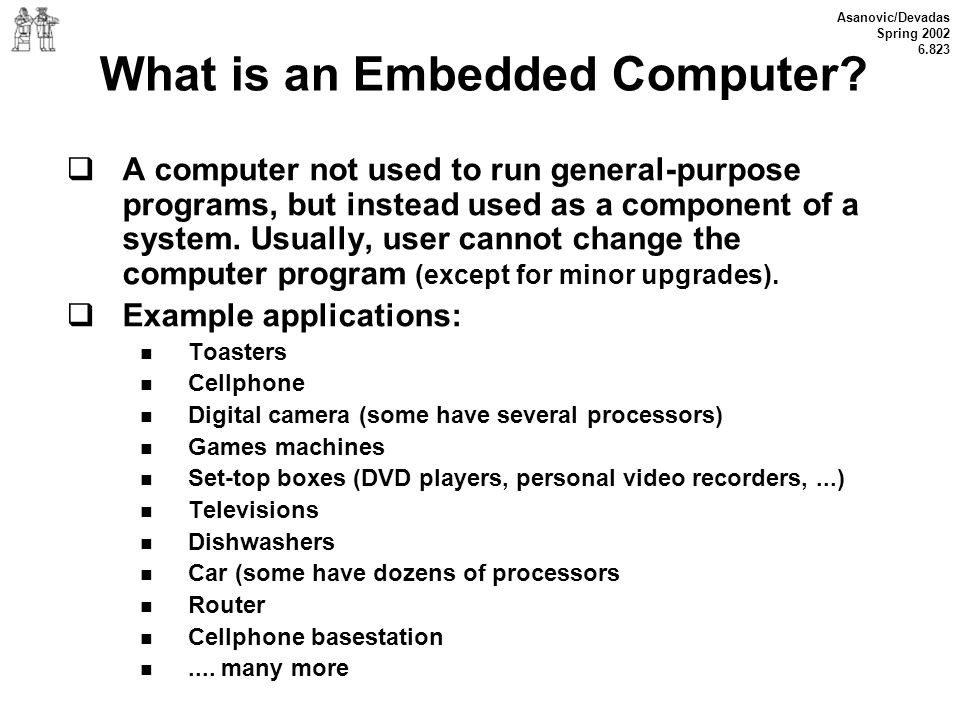 Asanovic/Devadas Spring 2002 6.823 What is an Embedded Computer? A computer not used to run general-purpose programs, but instead used as a component