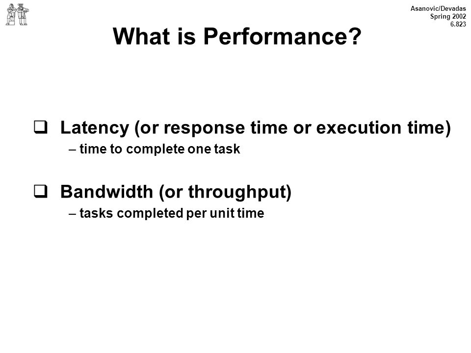 Asanovic/Devadas Spring 2002 6.823 What is Performance? Latency (or response time or execution time) – time to complete one task Bandwidth (or through