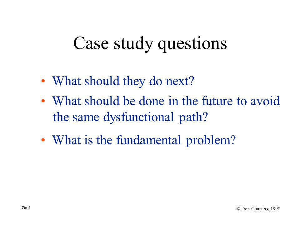 What should they do next? What should be done in the future to avoid the same dysfunctional path? What is the fundamental problem? Fig. 3 © Don Clausi
