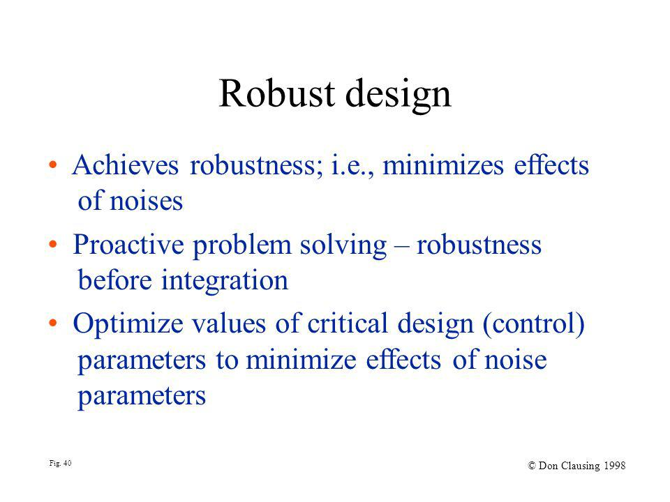 Fig. 40 © Don Clausing 1998 Robust design Achieves robustness; i.e., minimizes effects of noises Proactive problem solving – robustness before integra