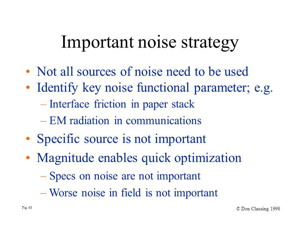 Fig. 48 © Don Clausing 1998 Important noise strategy Not all sources of noise need to be used Identify key noise functional parameter; e.g. – Interfac