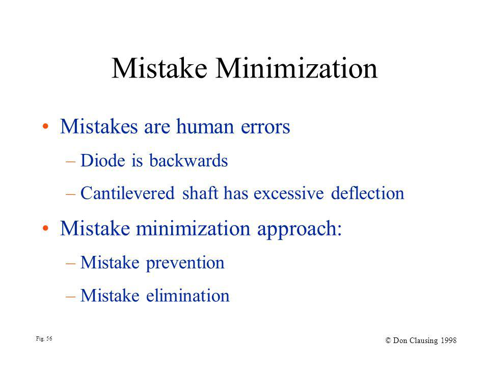 Fig. 56 © Don Clausing 1998 Mistake Minimization Mistakes are human errors – Diode is backwards – Cantilevered shaft has excessive deflection Mistake