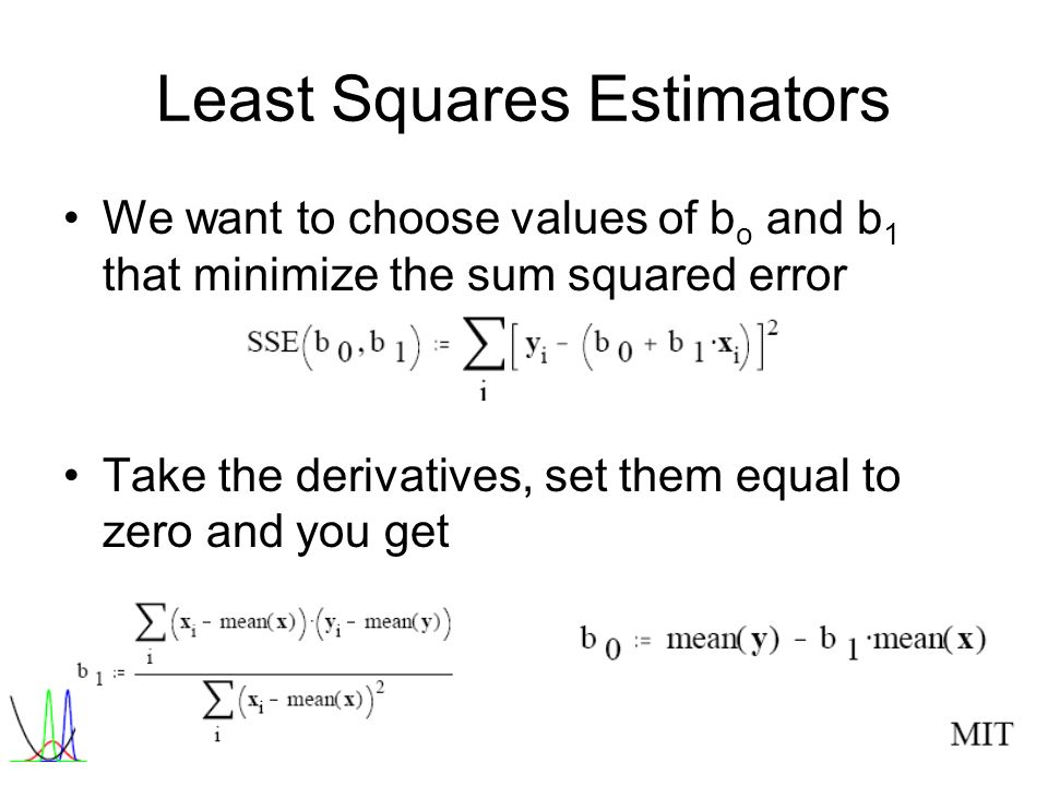MIT Least Squares Estimators We want to choose values of b o and b 1 that minimize the sum squared error Take the derivatives, set them equal to zero and you get