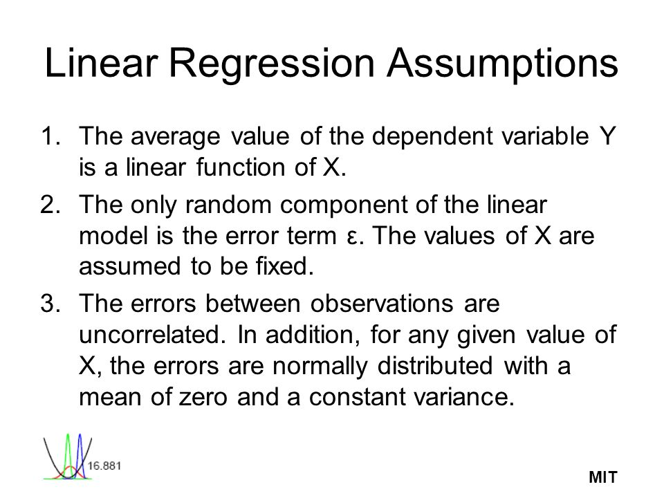 MIT Linear Regression Assumptions 1.The average value of the dependent variable Y is a linear function of X. 2.The only random component of the linear