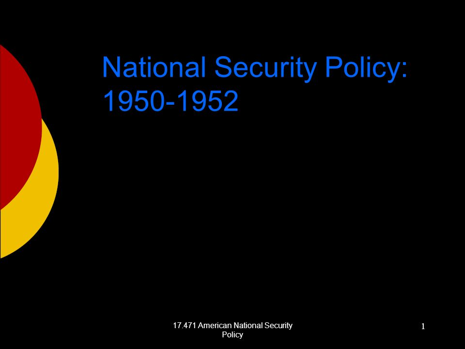 17.471 American National Security Policy 1 National Security Policy: 1950-1952