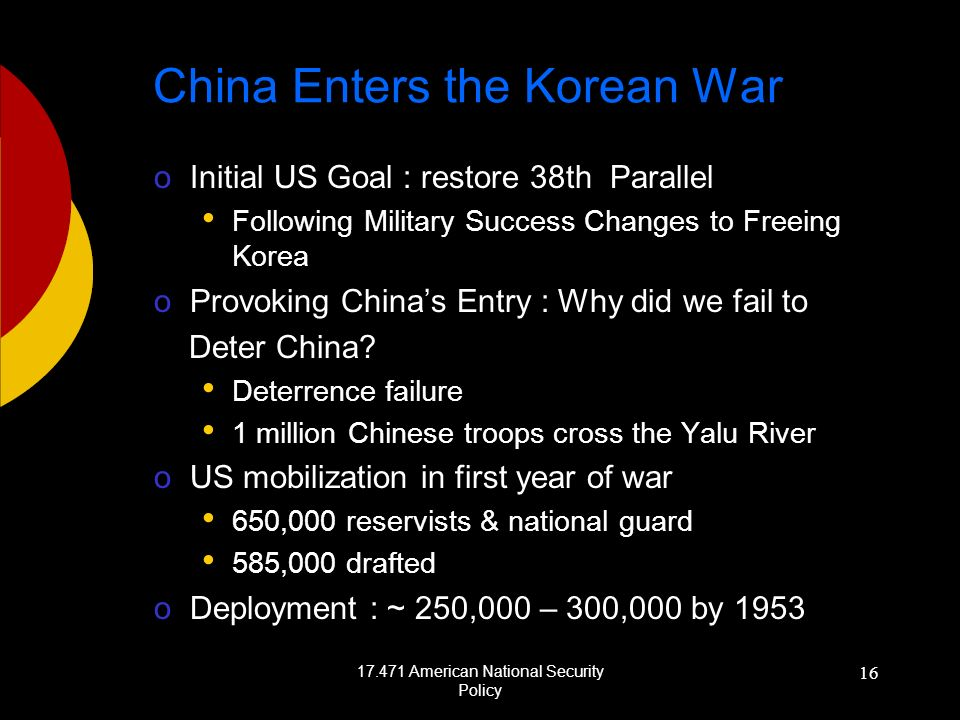 17.471 American National Security Policy 16 China Enters the Korean War oInitial US Goal : restore 38th Parallel Following Military Success Changes to Freeing Korea oProvoking Chinas Entry : Why did we fail to Deter China.