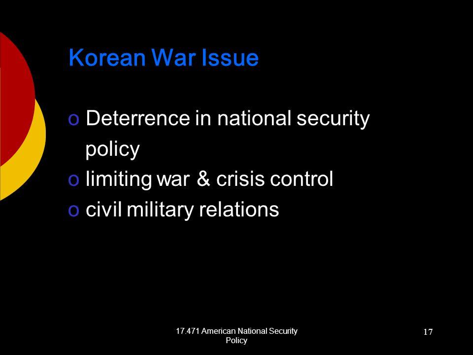 17.471 American National Security Policy 17 Korean War Issue oDeterrence in national security policy olimiting war & crisis control ocivil military relations
