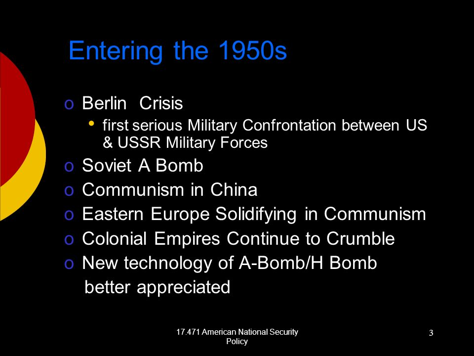 17.471 American National Security Policy 3 Entering the 1950s oBerlin Crisis first serious Military Confrontation between US & USSR Military Forces oSoviet A Bomb oCommunism in China oEastern Europe Solidifying in Communism oColonial Empires Continue to Crumble oNew technology of A-Bomb/H Bomb better appreciated