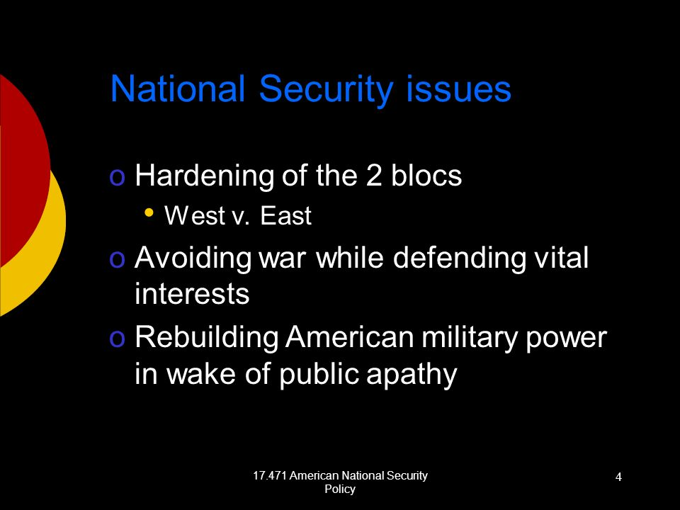 17.471 American National Security Policy 4 National Security issues oHardening of the 2 blocs West v. East oAvoiding war while defending vital interes