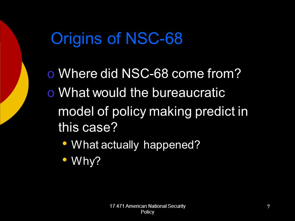 17.471 American National Security Policy 7 Origins of NSC-68 oWhere did NSC-68 come from? oWhat would the bureaucratic model of policy making predict