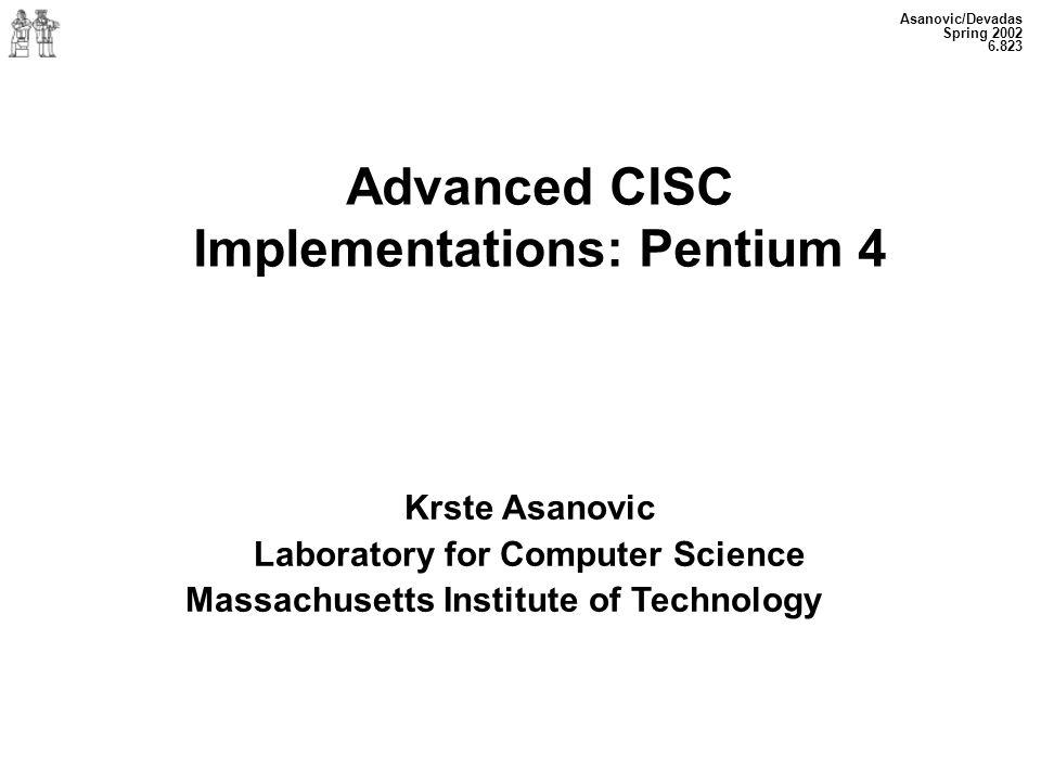 Asanovic/Devadas Spring 2002 6.823 Advanced CISC Implementations: Pentium 4 Krste Asanovic Laboratory for Computer Science Massachusetts Institute of