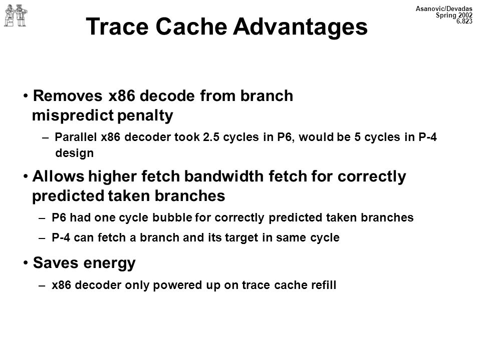 Asanovic/Devadas Spring 2002 6.823 Trace Cache Advantages Removes x86 decode from branch mispredict penalty – Parallel x86 decoder took 2.5 cycles in