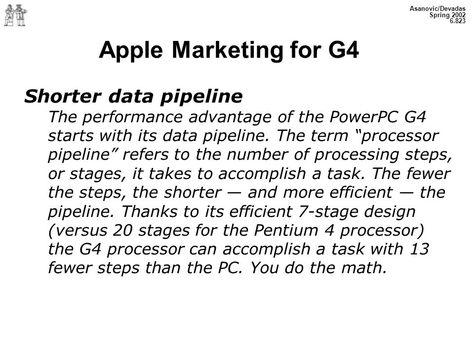Asanovic/Devadas Spring 2002 6.823 Apple Marketing for G4 Shorter data pipeline The performance advantage of the PowerPC G4 starts with its data pipel