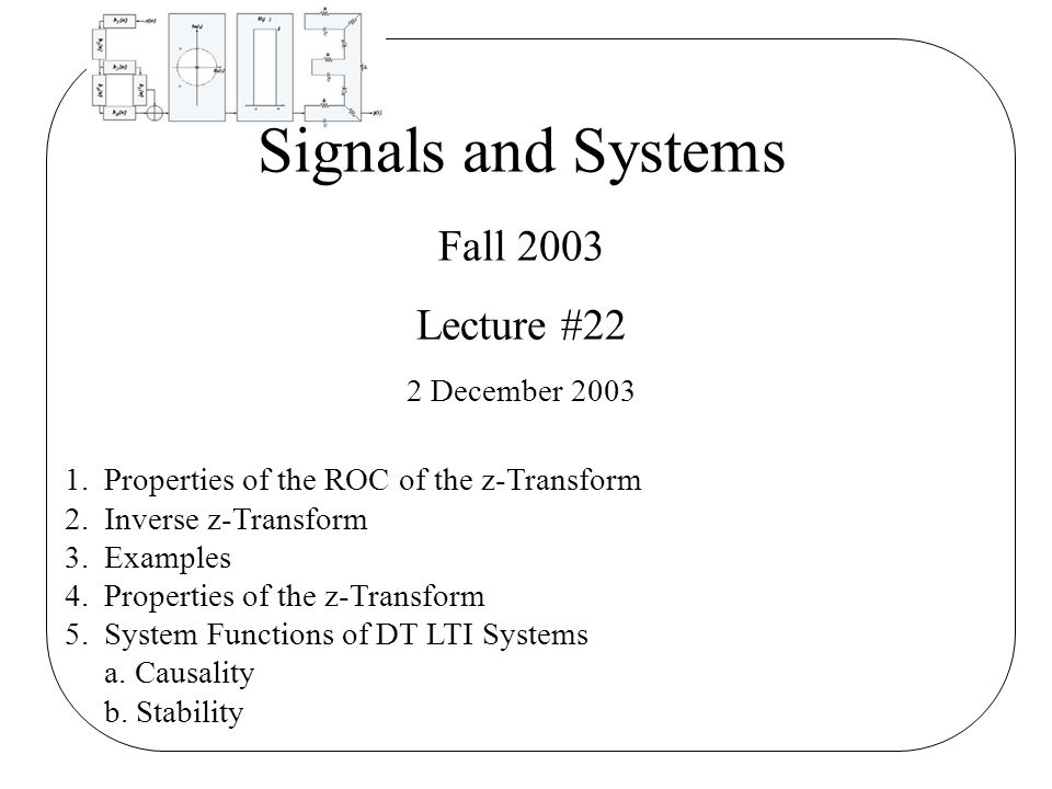 Signals and Systems Fall 2003 Lecture #22 2 December 2003 1.Properties of the ROC of the z-Transform 2.Inverse z-Transform 3.Examples 4.Properties of