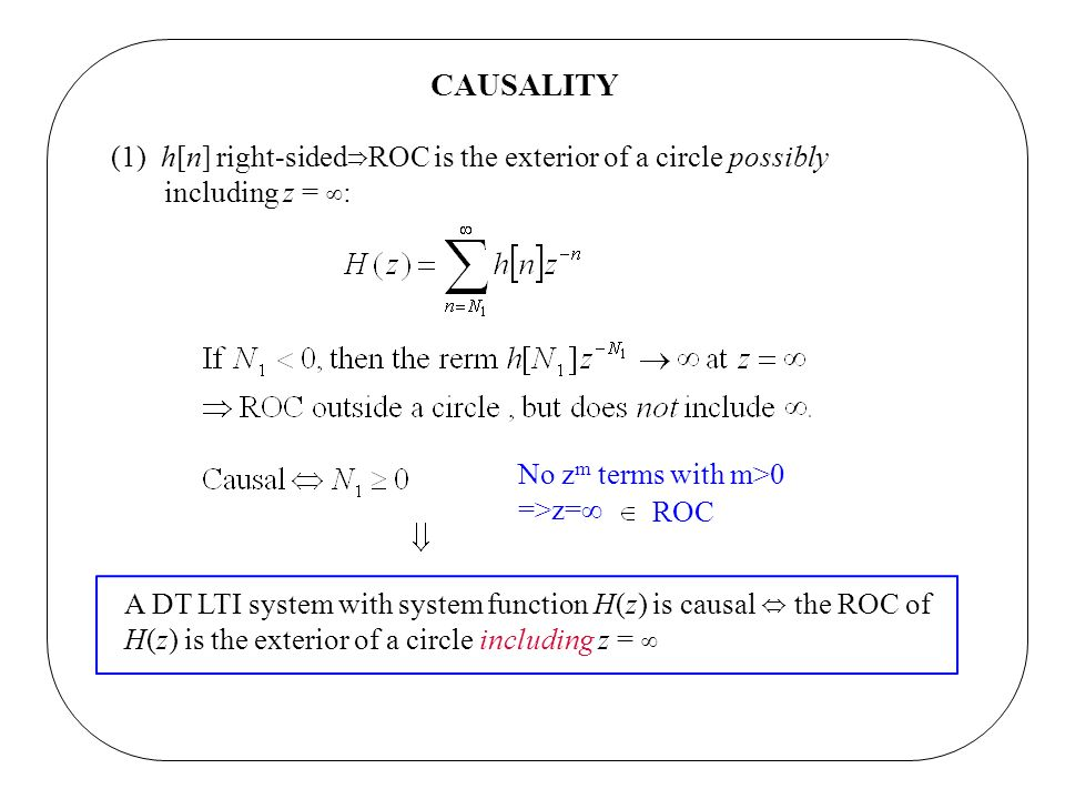 CAUSALITY (1) h[n] right-sided ROC is the exterior of a circle possibly including z = : A DT LTI system with system function H(z) is causal the ROC of