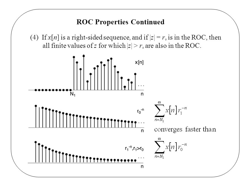ROC Properties Continued (4) If x[n] is a right-sided sequence, and if |z| = r o is in the ROC, then all finite values of z for which |z| > r o are al