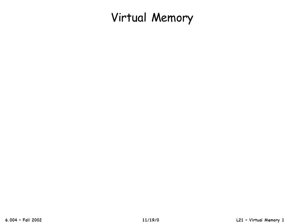 Virtual Memory 6.004 – Fall 2002 11/19/0 L21 – Virtual Memory 1