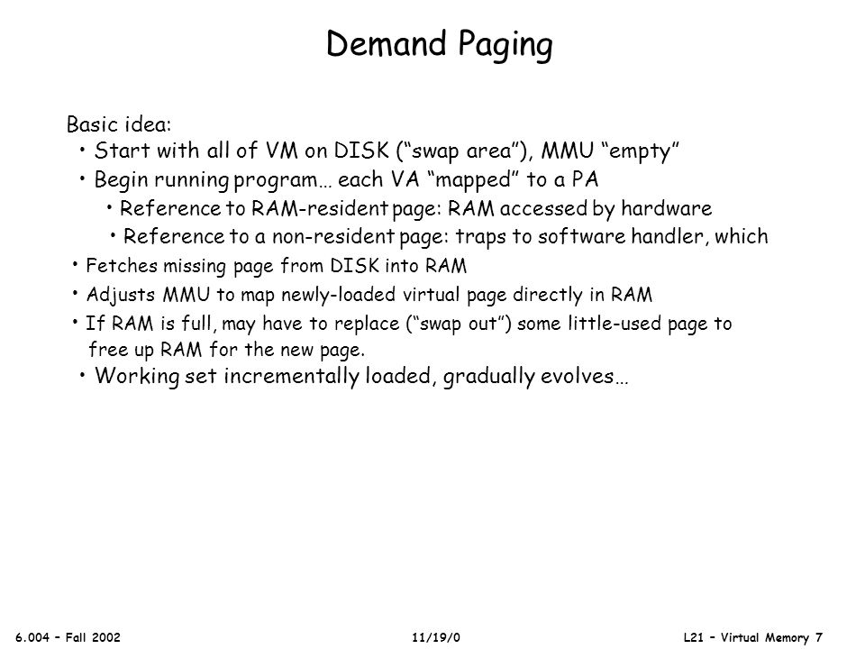 Demand Paging 6.004 – Fall 2002 11/19/0 L21 – Virtual Memory 7 Basic idea: Start with all of VM on DISK (swap area), MMU empty Begin running program…
