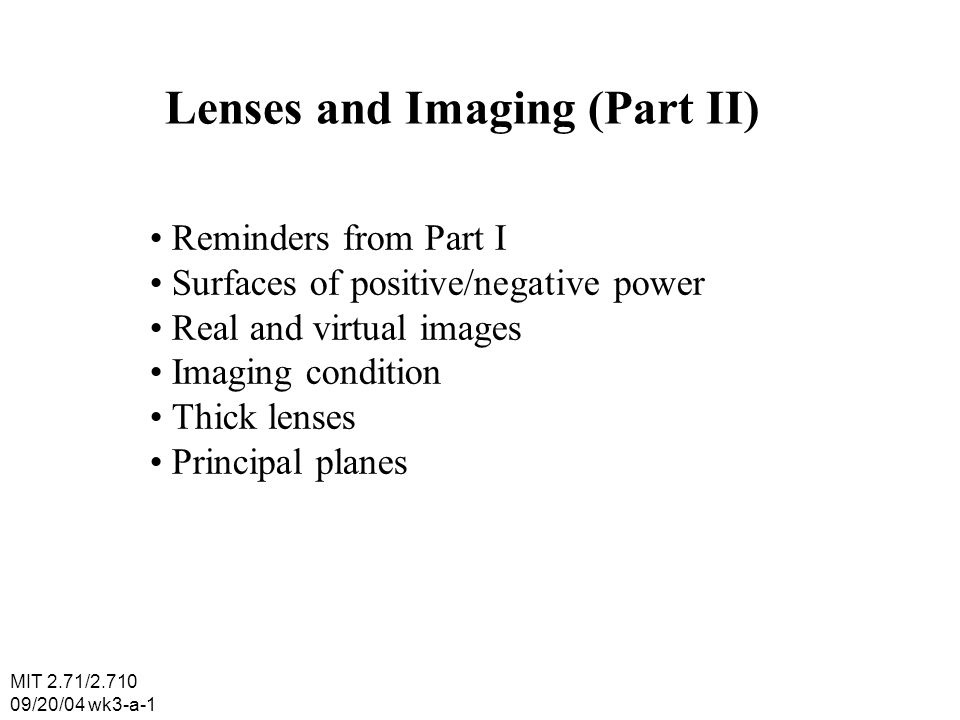 Lenses and Imaging (Part II) Reminders from Part I Surfaces of positive/negative power Real and virtual images Imaging condition Thick lenses Principal planes MIT 2.71/2.710 09/20/04 wk3-a-1