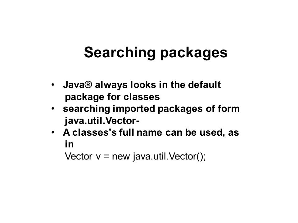 Searching packages Java® always looks in the default package for classes searching imported packages of form java.util.Vector- A classes s full name can be used, as in Vector v = new java.util.Vector();