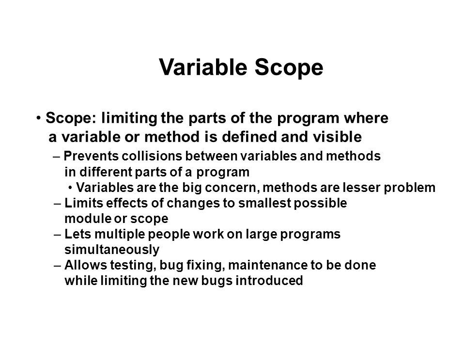 Variable Scope Scope: limiting the parts of the program where a variable or method is defined and visible – Prevents collisions between variables and methods in different parts of a program Variables are the big concern, methods are lesser problem – Limits effects of changes to smallest possible module or scope – Lets multiple people work on large programs simultaneously – Allows testing, bug fixing, maintenance to be done while limiting the new bugs introduced