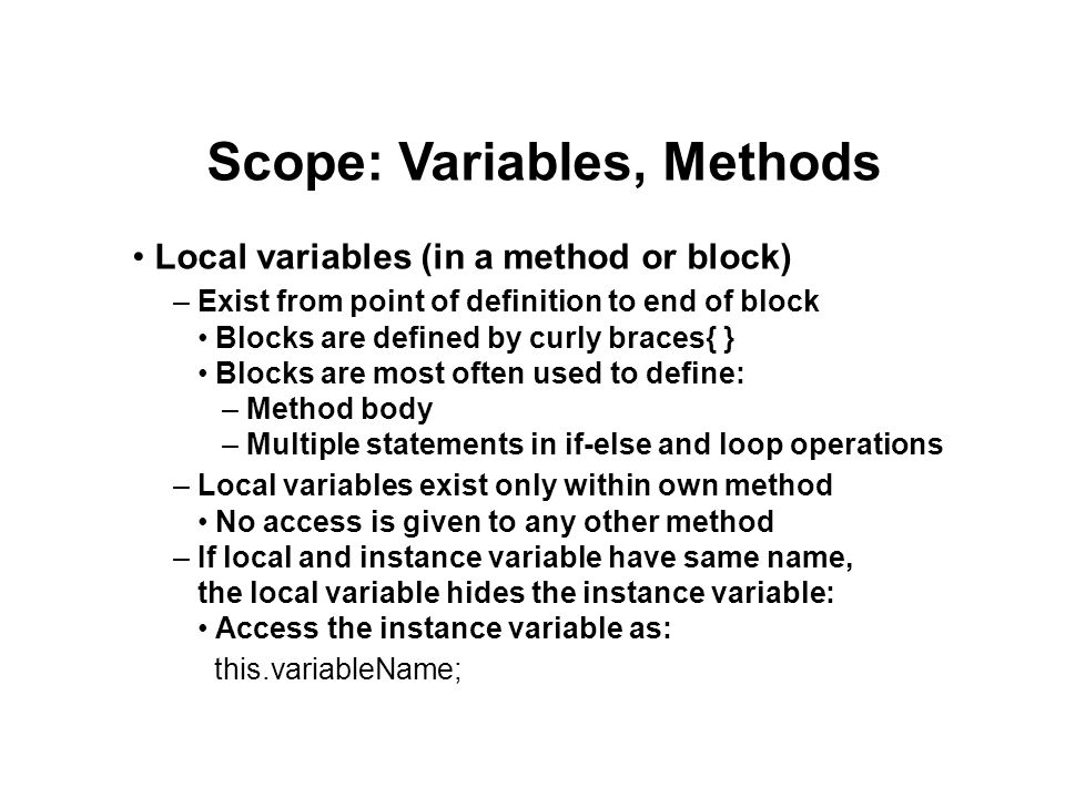 Scope: Variables, Methods Local variables (in a method or block) – Exist from point of definition to end of block Blocks are defined by curly braces{ } Blocks are most often used to define: – Method body – Multiple statements in if-else and loop operations – Local variables exist only within own method No access is given to any other method – If local and instance variable have same name, the local variable hides the instance variable: Access the instance variable as: this.variableName;