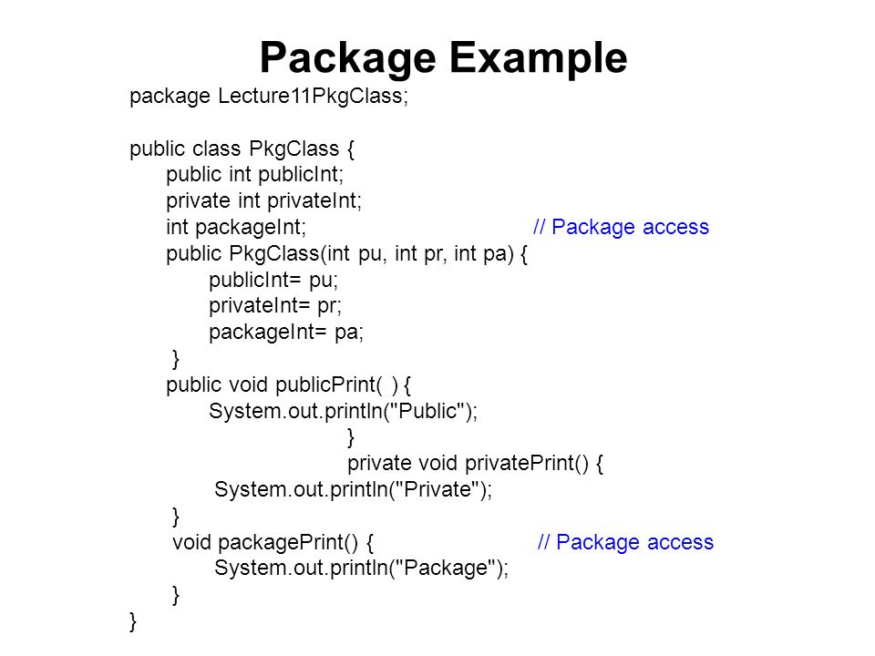 Package Test Class 1 package Lecture11PkgClass; // In same package public class PkgTest { public static void main(String[ ] args) { PkgClass object1= new PkgClass(1, 2, 3); int pu= object1.publicInt; int pr= object1.privateInt; int pa=object1.packageInt; object1.publicPrint(); object1.privatePrint(); object1.packagePrint(); System.exit(0); } // Which statements will not compile?