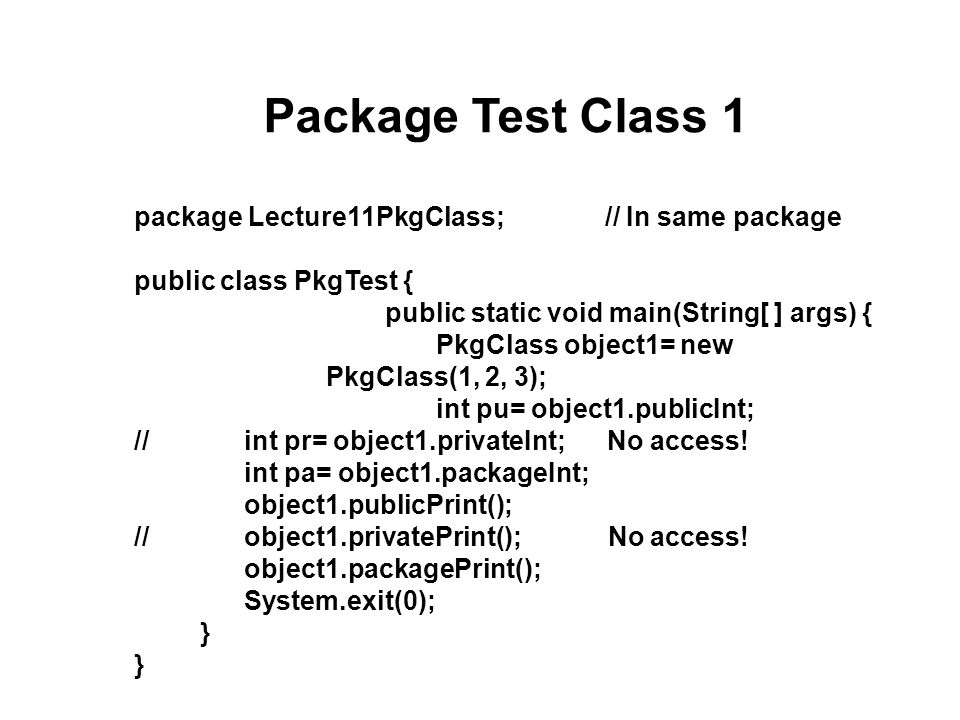 Package Test Class 2 package Lecture11TestPkg; // Different package (or none) import Lecture11PkgClass.*; // Import desired package public class PkgTest { public static void main(String[ ] args) { PkgClass object1= new PkgClass(1, 2, 3); int pu= object1.publicInt; int pr= object1.privateInt; int pa=object1.packageInt; object1.publicPrint(); object1.privatePrint(); object1.packagePrint(); System.exit(0); } // Which statements will not compile?