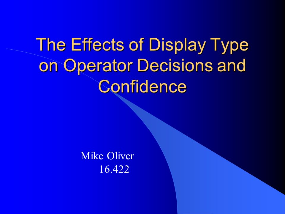 The Effects of Display Type on Operator Decisions and Confidence Mike Oliver 16.422
