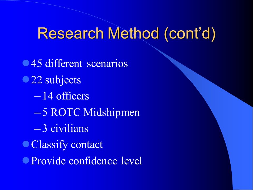 Research Method (contd) 45 different scenarios 22 subjects 14 officers 5 ROTC Midshipmen 3 civilians Classify contact Provide confidence level