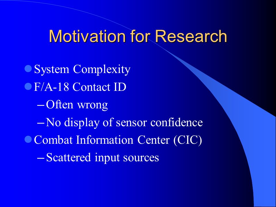 Motivation for Research System Complexity F/A-18 Contact ID Often wrong No display of sensor confidence Combat Information Center (CIC) Scattered inpu
