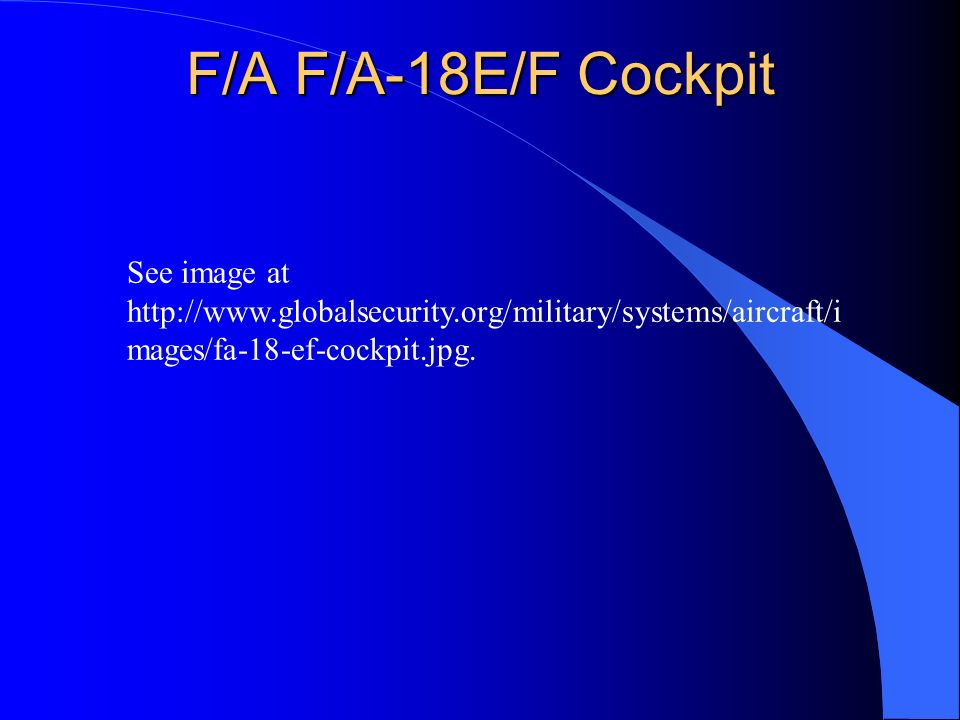 F/A F/A-18E/F Cockpit See image at http://www.globalsecurity.org/military/systems/aircraft/i mages/fa-18-ef-cockpit.jpg.