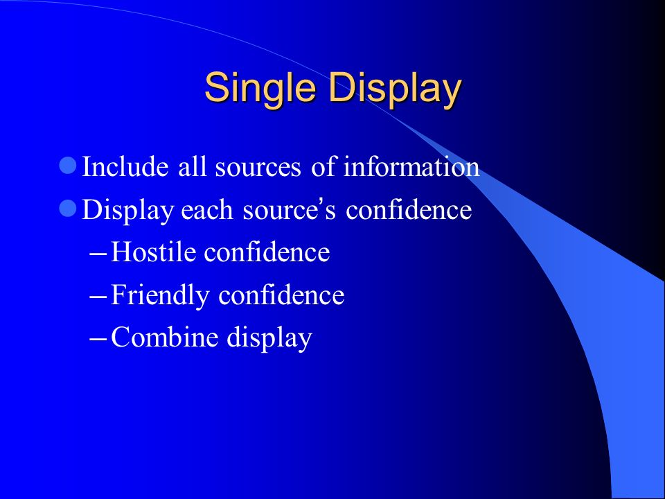 Single Display Include all sources of information Display each source s confidence Hostile confidence Friendly confidence Combine display
