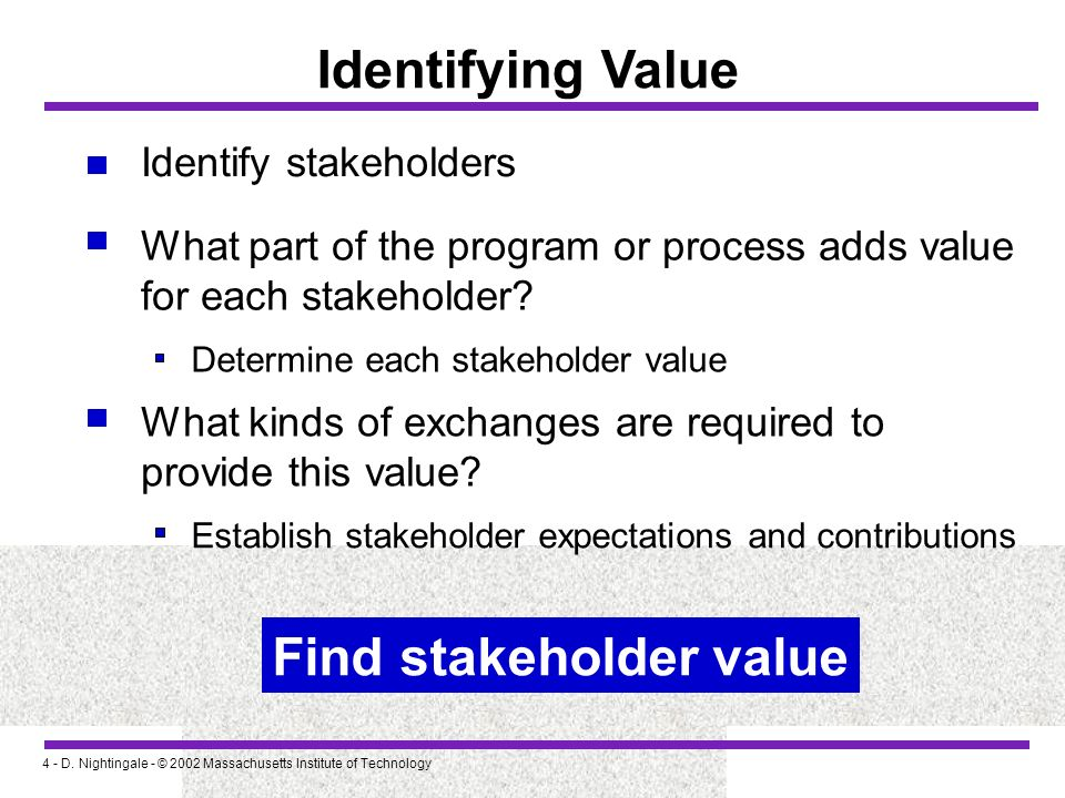 4 - D. Nightingale - © 2002 Massachusetts Institute of Technology Identifying Value Identify stakeholders What part of the program or process adds val